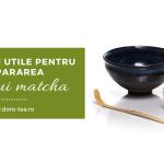 Accesorii utile pentru prepararea ceaiului matcha